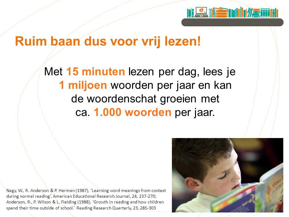 Met 15 minuten lezen per dag, lees je 1 miljoen woorden per jaar en kan de woordenschat groeien met ca. 1.000 woorden per jaar. Ruim baan dus voor vri