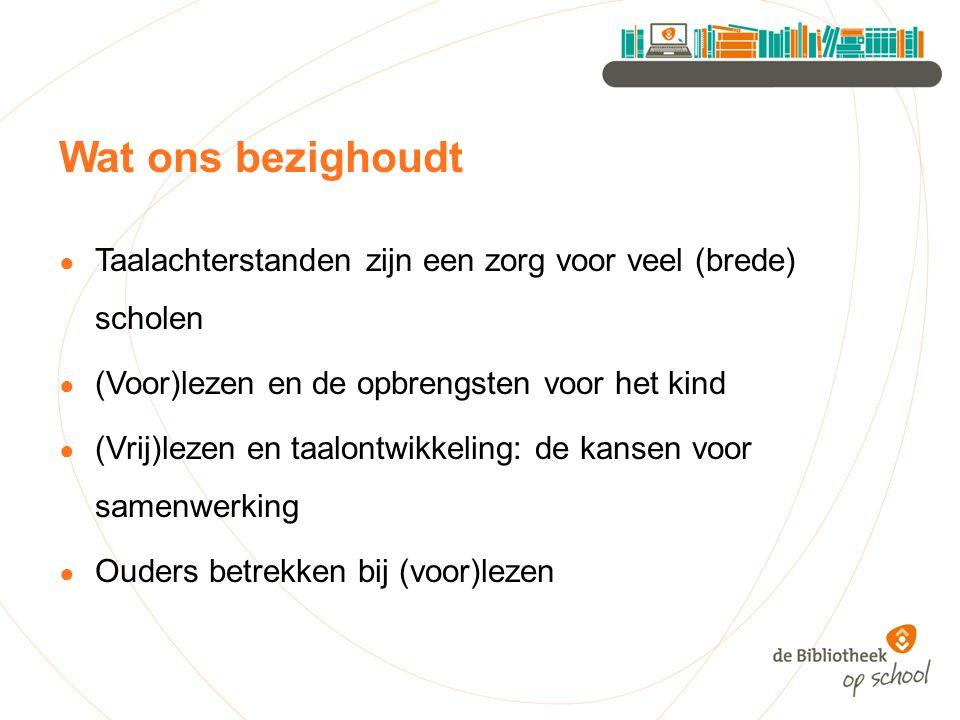 Wat ons bezighoudt ● Taalachterstanden zijn een zorg voor veel (brede) scholen ● (Voor)lezen en de opbrengsten voor het kind ● (Vrij)lezen en taalontw