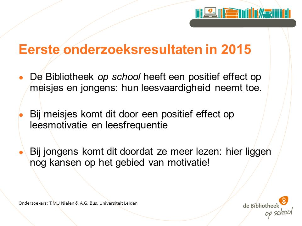 Eerste onderzoeksresultaten in 2015 ● De Bibliotheek op school heeft een positief effect op meisjes en jongens: hun leesvaardigheid neemt toe. ● Bij m