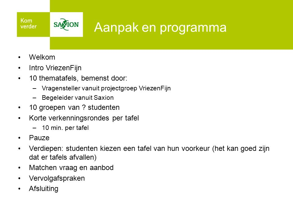Aanpak en programma Welkom Intro VriezenFijn 10 thematafels, bemenst door: –Vragensteller vanuit projectgroep VriezenFijn –Begeleider vanuit Saxion 10