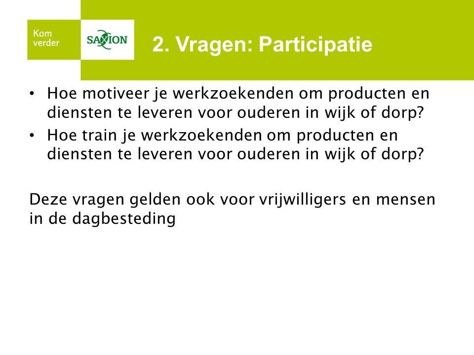 2. Vragen: Participatie Hoe motiveer je werkzoekenden om producten en diensten te leveren voor ouderen in wijk of dorp? Hoe train je werkzoekenden om
