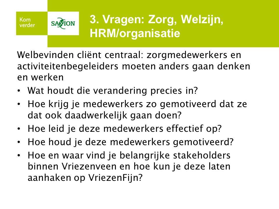 3. Vragen: Zorg, Welzijn, HRM/organisatie Welbevinden cliënt centraal: zorgmedewerkers en activiteitenbegeleiders moeten anders gaan denken en werken
