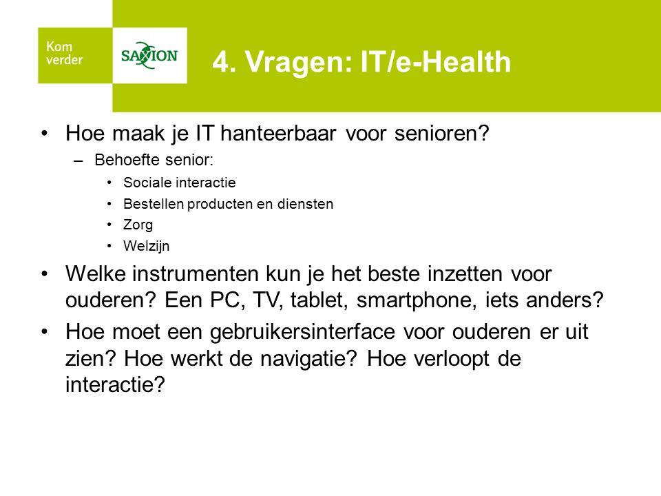 4. Vragen: IT/e-Health Hoe maak je IT hanteerbaar voor senioren? –Behoefte senior: Sociale interactie Bestellen producten en diensten Zorg Welzijn Wel