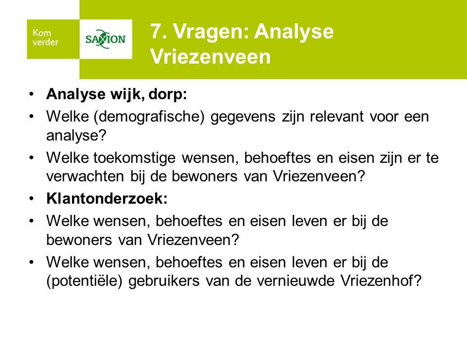 7. Vragen: Analyse Vriezenveen Analyse wijk, dorp: Welke (demografische) gegevens zijn relevant voor een analyse? Welke toekomstige wensen, behoeftes