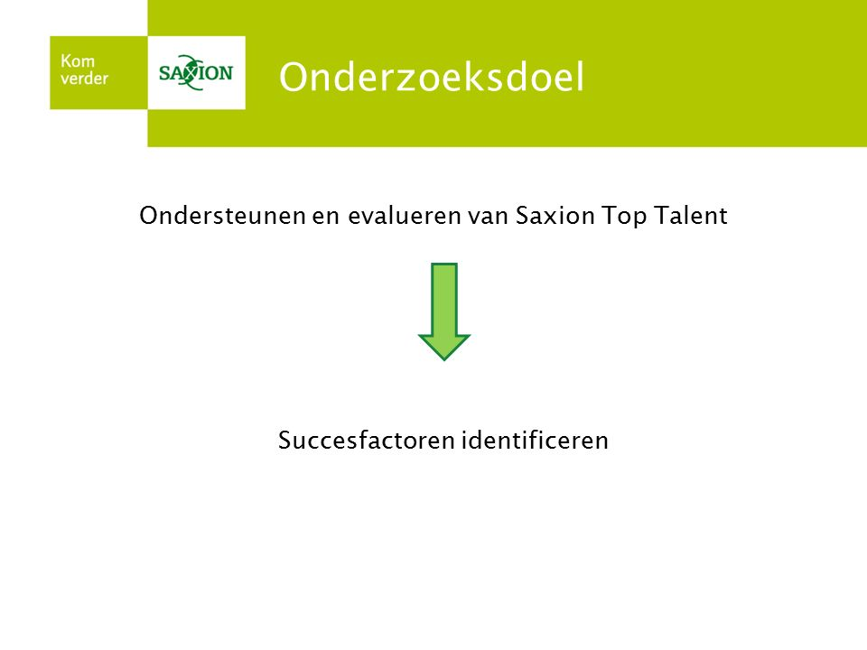 Onderzoeksdoel Ondersteunen en evalueren van Saxion Top Talent Succesfactoren identificeren