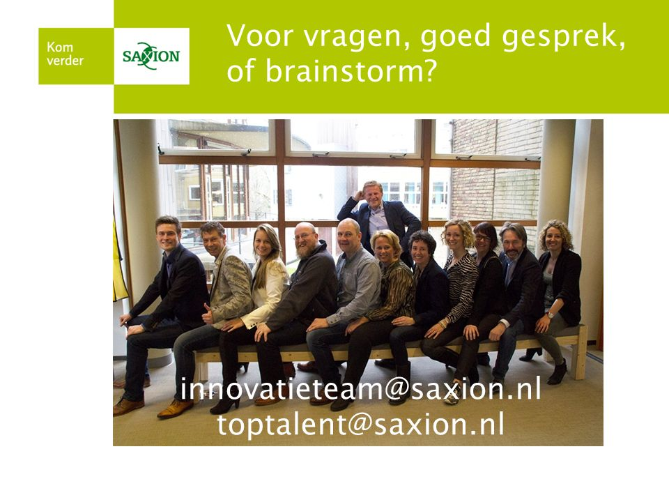toptalent@saxion.nl innovatieteam@saxion.nl Voor vragen, goed gesprek, of brainstorm? innovatieteam@saxion.nl toptalent@saxion.nl