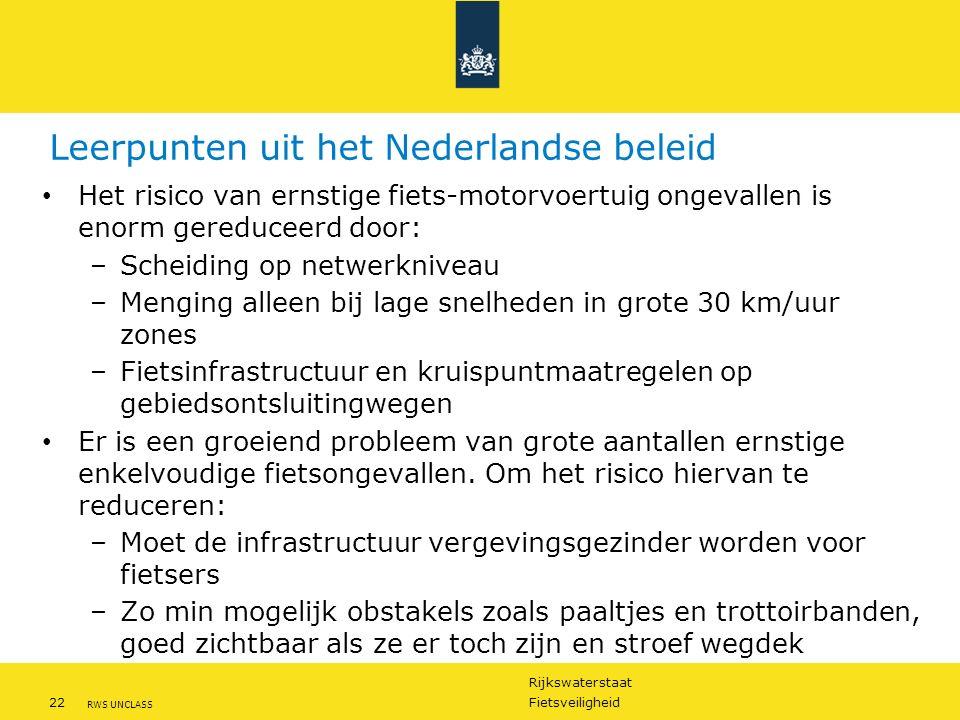 Rijkswaterstaat 22Fietsveiligheid RWS UNCLASS Leerpunten uit het Nederlandse beleid Het risico van ernstige fiets-motorvoertuig ongevallen is enorm gereduceerd door: –Scheiding op netwerkniveau –Menging alleen bij lage snelheden in grote 30 km/uur zones –Fietsinfrastructuur en kruispuntmaatregelen op gebiedsontsluitingwegen Er is een groeiend probleem van grote aantallen ernstige enkelvoudige fietsongevallen.