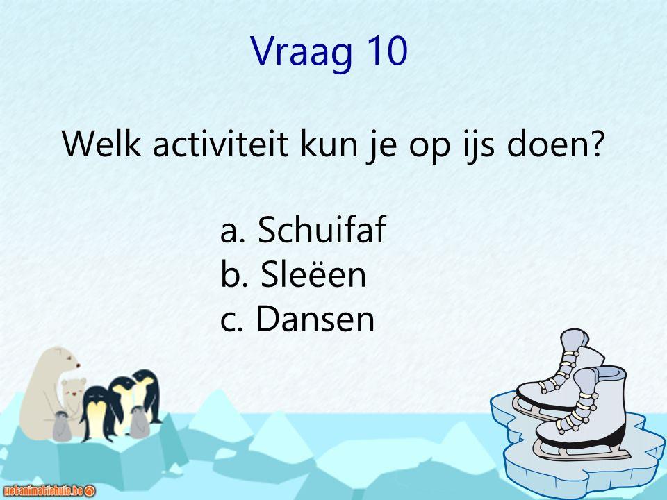 Vraag 10 Welk activiteit kun je op ijs doen? a. Schuifaf b. Sleëen c. Dansen