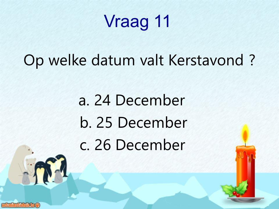 Vraag 11 Op welke datum valt Kerstavond ? a. 24 December b. 25 December c. 26 December