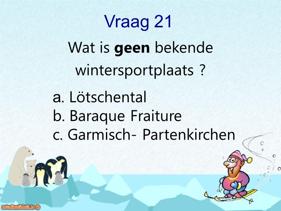 Vraag 21 Wat is geen bekende wintersportplaats ? a. Lötschental b. Baraque Fraiture c. Garmisch- Partenkirchen