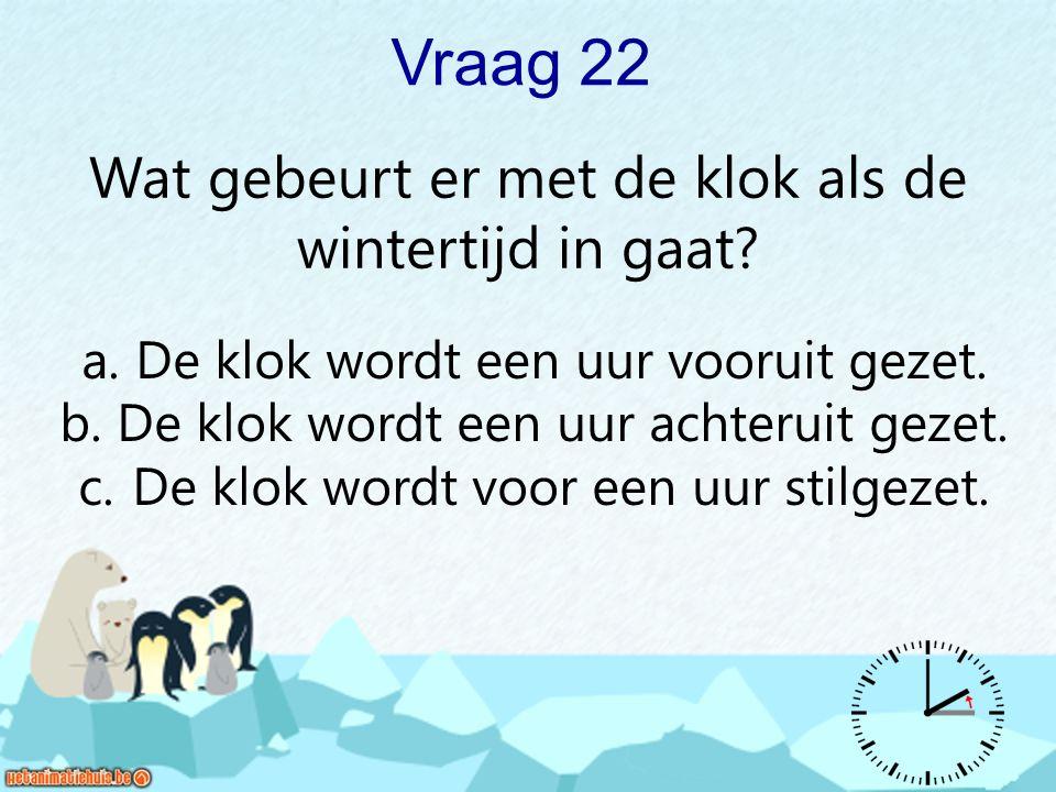 Vraag 22 Wat gebeurt er met de klok als de wintertijd in gaat? a. De klok wordt een uur vooruit gezet. b. De klok wordt een uur achteruit gezet. c. De