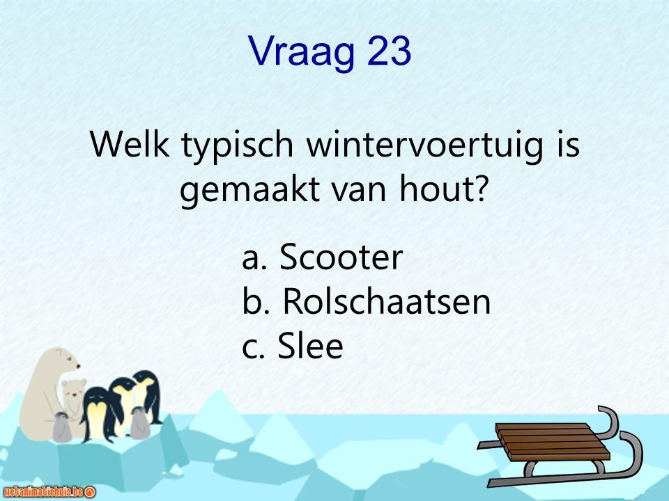 Vraag 23 Welk typisch wintervoertuig is gemaakt van hout? a. Scooter b. Rolschaatsen c. Slee