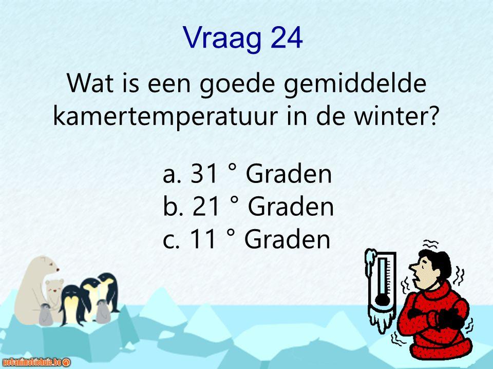 Vraag 24 Wat is een goede gemiddelde kamertemperatuur in de winter? a. 31 ° Graden b. 21 ° Graden c. 11 ° Graden