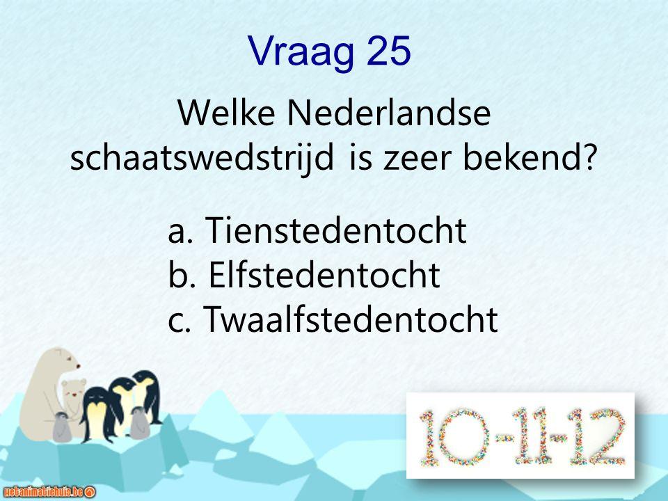 Vraag 25 Welke Nederlandse schaatswedstrijd is zeer bekend? a. Tienstedentocht b. Elfstedentocht c. Twaalfstedentocht
