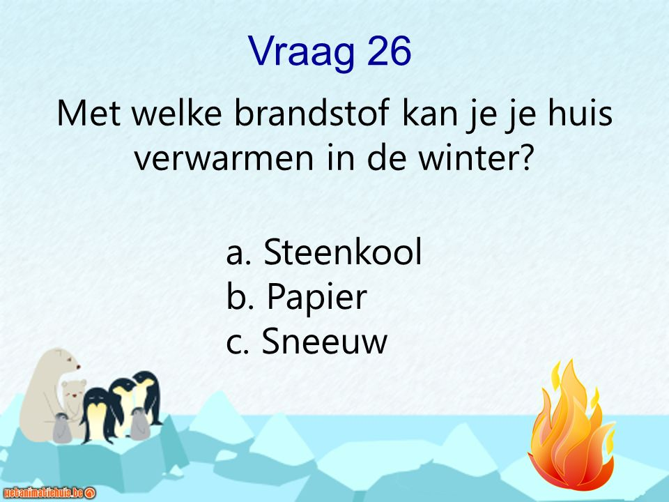 Vraag 26 Met welke brandstof kan je je huis verwarmen in de winter? a. Steenkool b. Papier c. Sneeuw