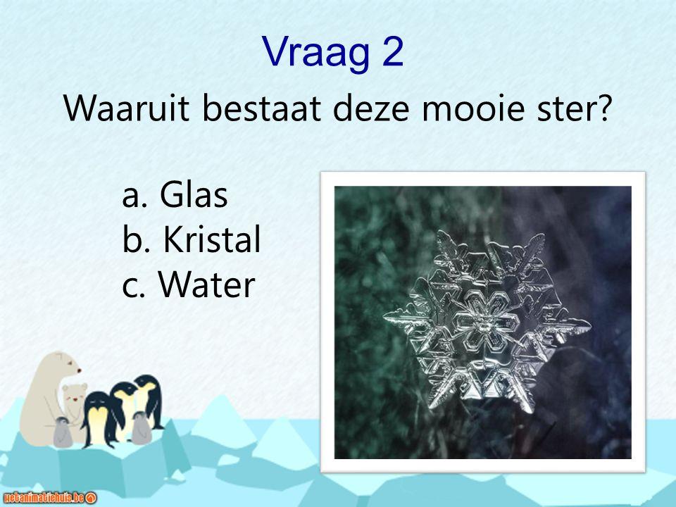 Vraag 2 Waaruit bestaat deze mooie ster? a. Glas b. Kristal c. Water
