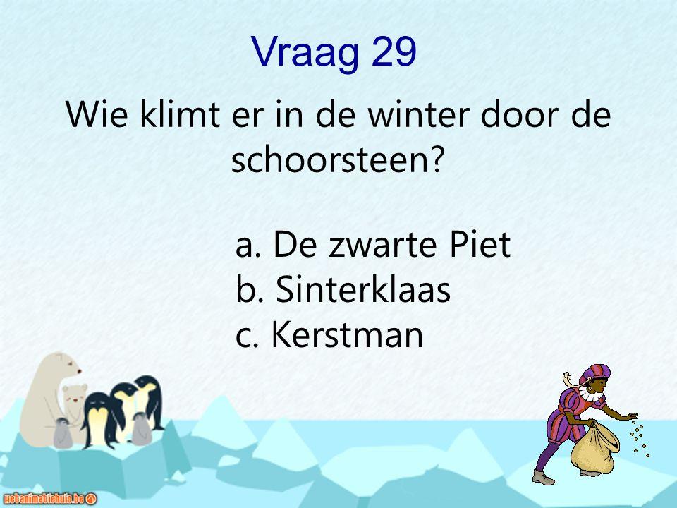 Vraag 29 Wie klimt er in de winter door de schoorsteen? a. De zwarte Piet b. Sinterklaas c. Kerstman