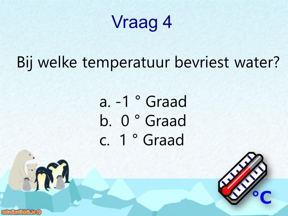 Vraag 4 Bij welke temperatuur bevriest water? a. -1 ° Graad b. 0 ° Graad c. 1 ° Graad