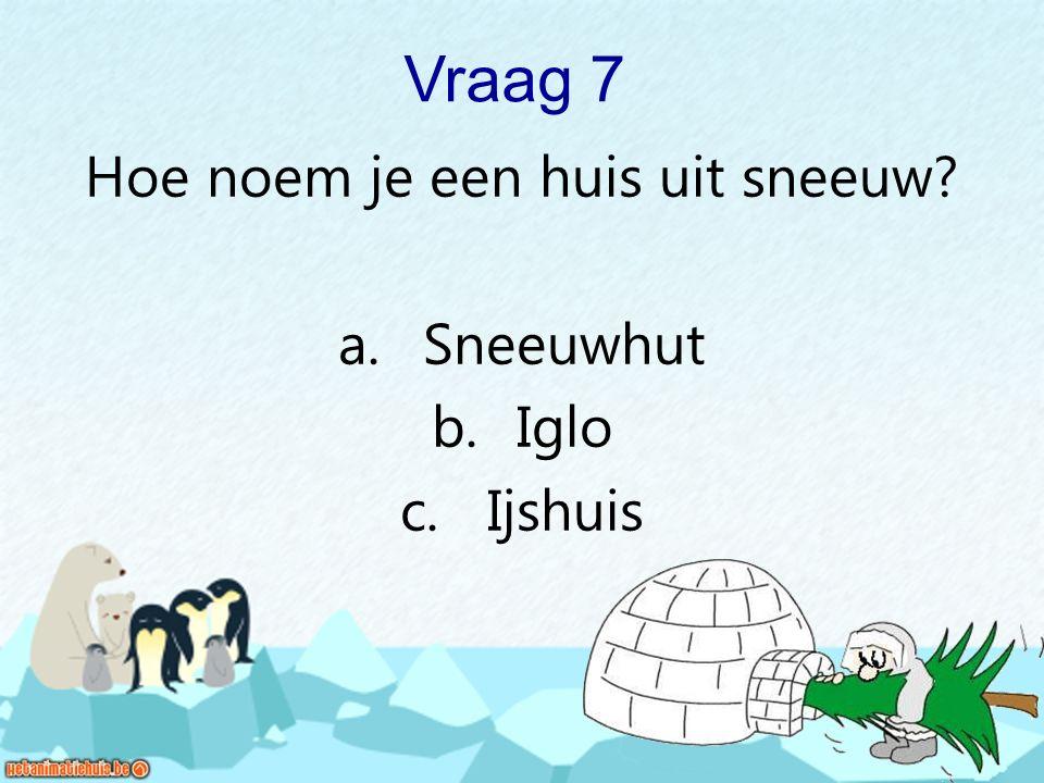 Vraag 7 Hoe noem je een huis uit sneeuw? a. Sneeuwhut b. Iglo c. Ijshuis