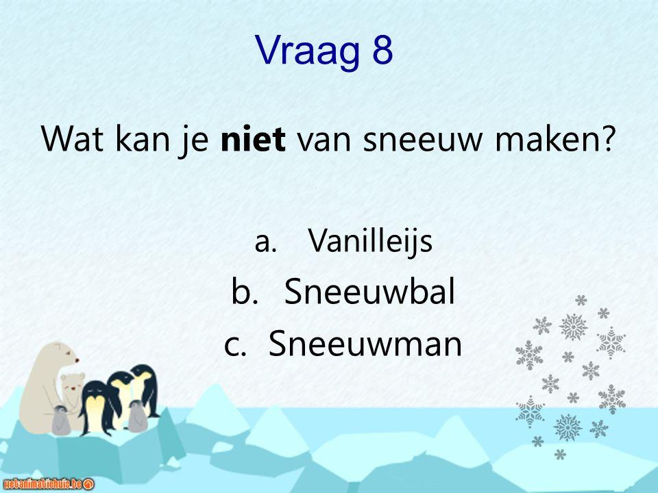 Vraag 8 Wat kan je niet van sneeuw maken? a. Vanilleijs b. Sneeuwbal c. Sneeuwman