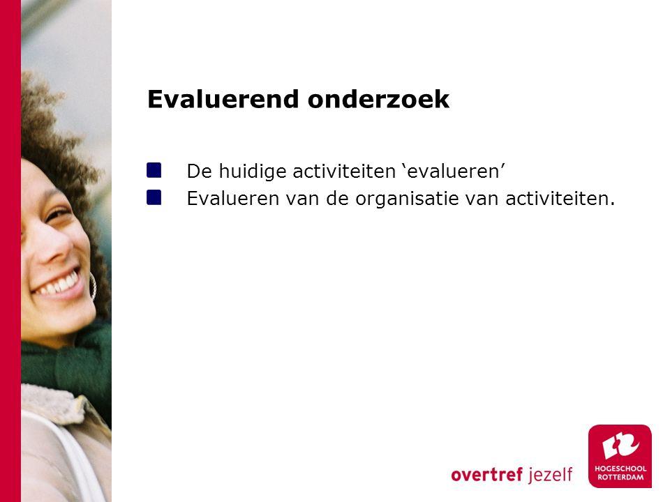 Evaluerend onderzoek De huidige activiteiten 'evalueren' Evalueren van de organisatie van activiteiten.