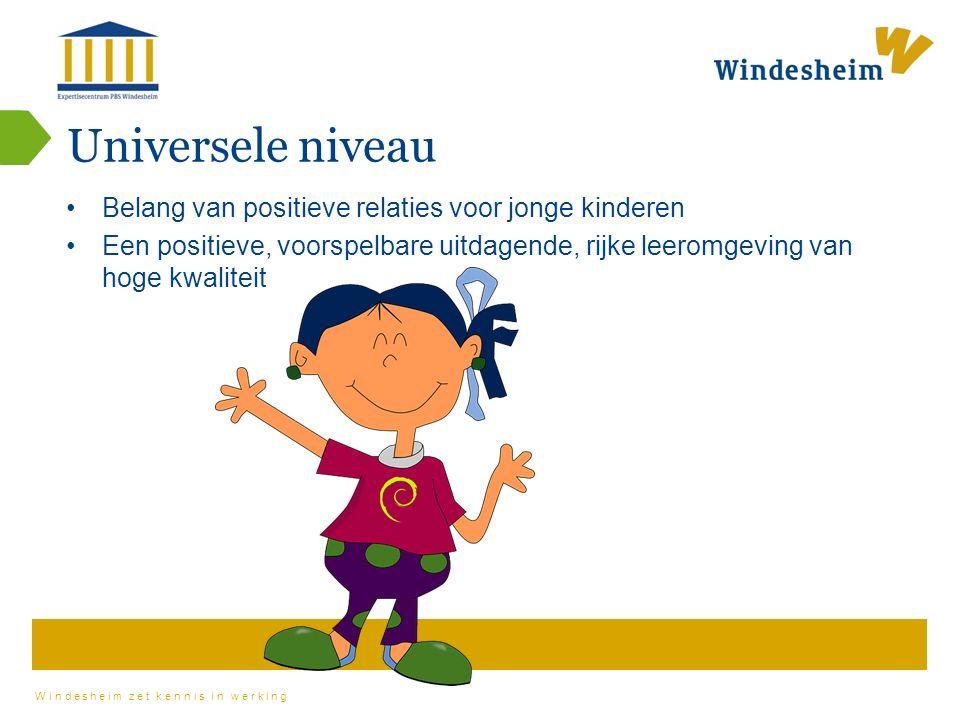 Windesheim zet kennis in werking Universele niveau Belang van positieve relaties voor jonge kinderen Een positieve, voorspelbare uitdagende, rijke leeromgeving van hoge kwaliteit