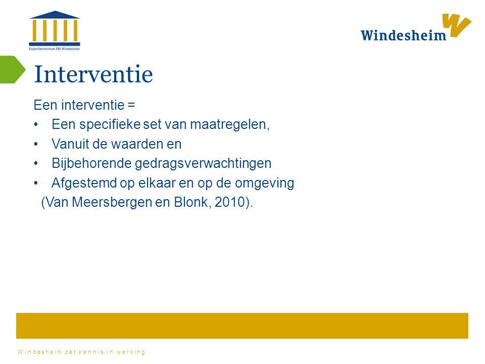 Windesheim zet kennis in werking Interventie Een interventie = Een specifieke set van maatregelen, Vanuit de waarden en Bijbehorende gedragsverwachtingen Afgestemd op elkaar en op de omgeving (Van Meersbergen en Blonk, 2010).