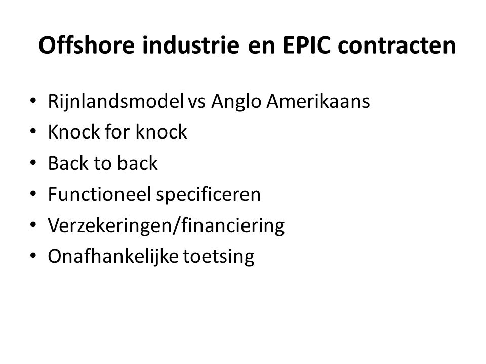Offshore industrie en EPIC contracten Rijnlandsmodel vs Anglo Amerikaans Knock for knock Back to back Functioneel specificeren Verzekeringen/financiering Onafhankelijke toetsing