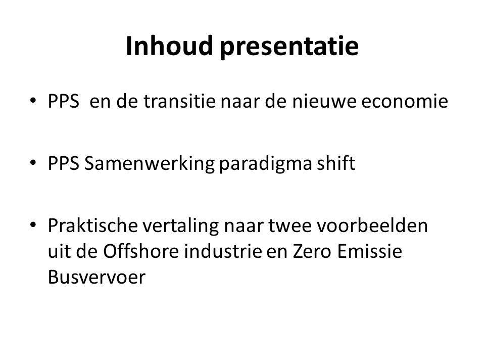 Inhoud presentatie PPS en de transitie naar de nieuwe economie PPS Samenwerking paradigma shift Praktische vertaling naar twee voorbeelden uit de Offshore industrie en Zero Emissie Busvervoer