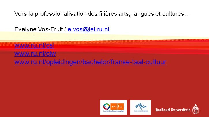 Vers la professionalisation des filières arts, langues et cultures… Evelyne Vos-Fruit / e.vos@let.ru.nl www.ru.nl/csl www.ru.nl/ciw www.ru.nl/opleidingen/bachelor/franse-taal-cultuure.vos@let.ru.nl www.ru.nl/csl www.ru.nl/ciw www.ru.nl/opleidingen/bachelor/franse-taal-cultuur