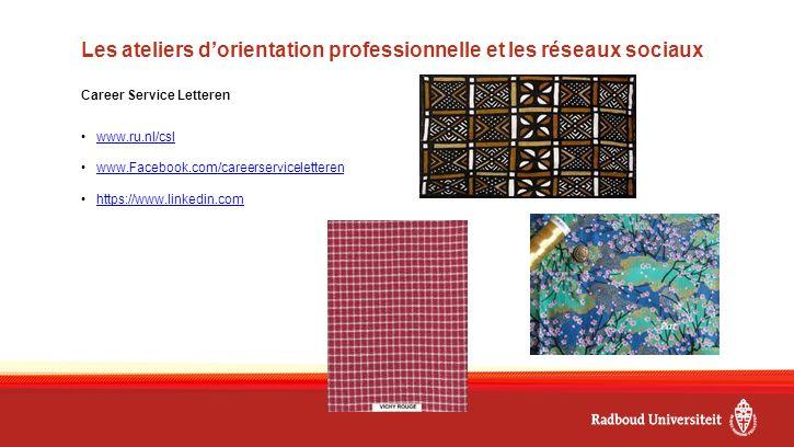 Les ateliers d'orientation professionnelle et les réseaux sociaux Career Service Letteren www.ru.nl/csl www.Facebook.com/careerserviceletteren https://www.linkedin.com