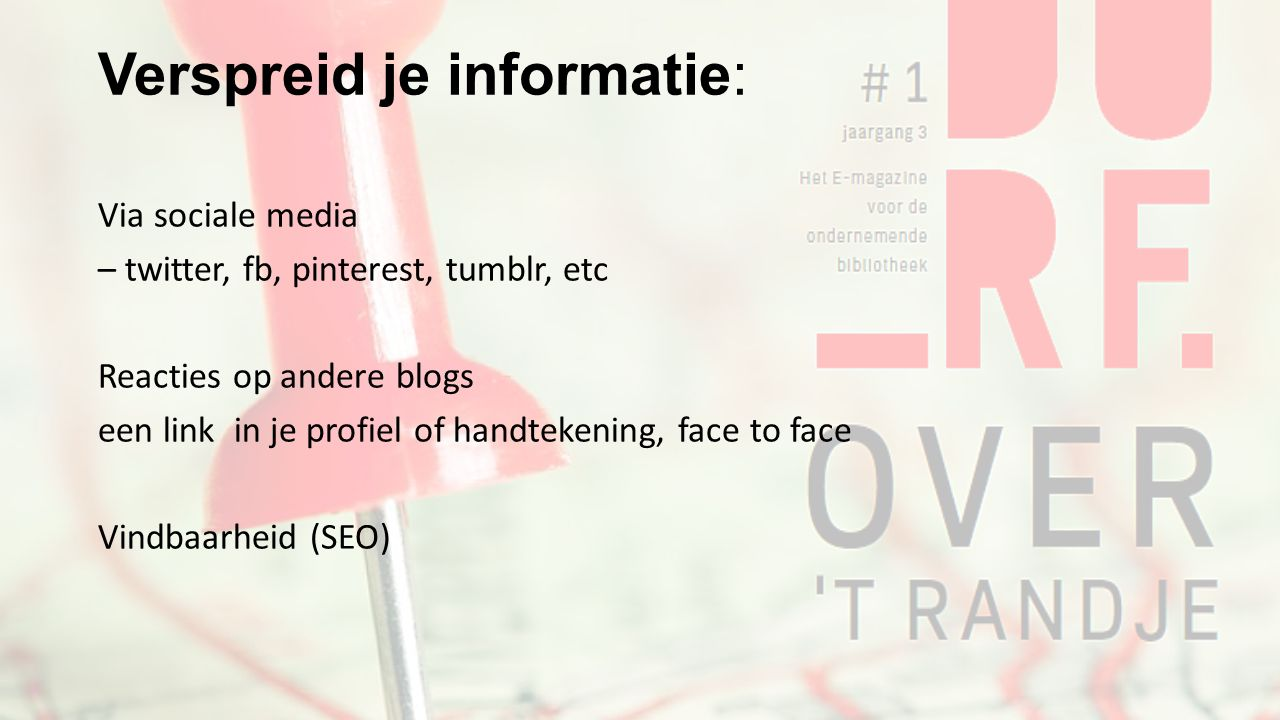 Verspreid je informatie: Via sociale media – twitter, fb, pinterest, tumblr, etc Reacties op andere blogs een link in je profiel of handtekening, face to face Vindbaarheid (SEO)