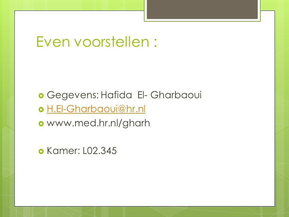 Even voorstellen :  Gegevens: Hafida El- Gharbaoui  H.El-Gharbaoui@hr.nl H.El-Gharbaoui@hr.nl  www.med.hr.nl/gharh  Kamer: L02.345