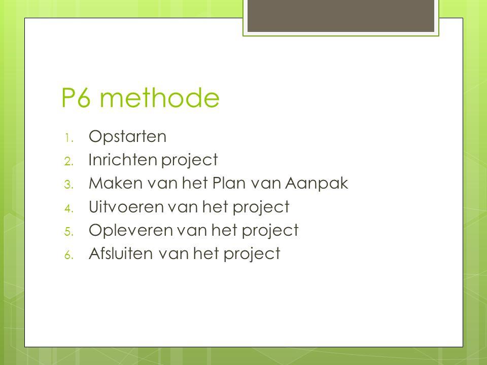 P6 methode 1. Opstarten 2. Inrichten project 3. Maken van het Plan van Aanpak 4.