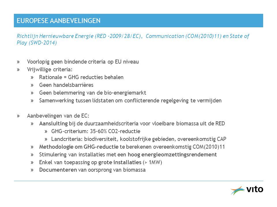 EUROPESE AANBEVELINGEN »Voorlopig geen bindende criteria op EU niveau »Vrijwillige criteria: »Rationale = GHG reducties behalen »Geen handelsbarrières »Geen belemmering van de bio-energiemarkt »Samenwerking tussen lidstaten om conflicterende regelgeving te vermijden »Aanbevelingen van de EC: »Aansluiting bij de duurzaamheidscriteria voor vloeibare biomassa uit de RED »GHG-criterium: 35-60% CO2-reductie »Landcriteria: biodiversiteit, koolstofrijke gebieden, overeenkomstig CAP »Methodologie om GHG-reductie te berekenen overeenkomstig COM(2010)11 »Stimulering van installaties met een hoog energieomzettingsrendement »Enkel van toepassing op grote installaties (> 1MW) »Documenteren van oorsprong van biomassa Richtlijn Hernieuwbare Energie (RED -2009/28/EC), Communication (COM(2010)11) en State of Play (SWD-2014)