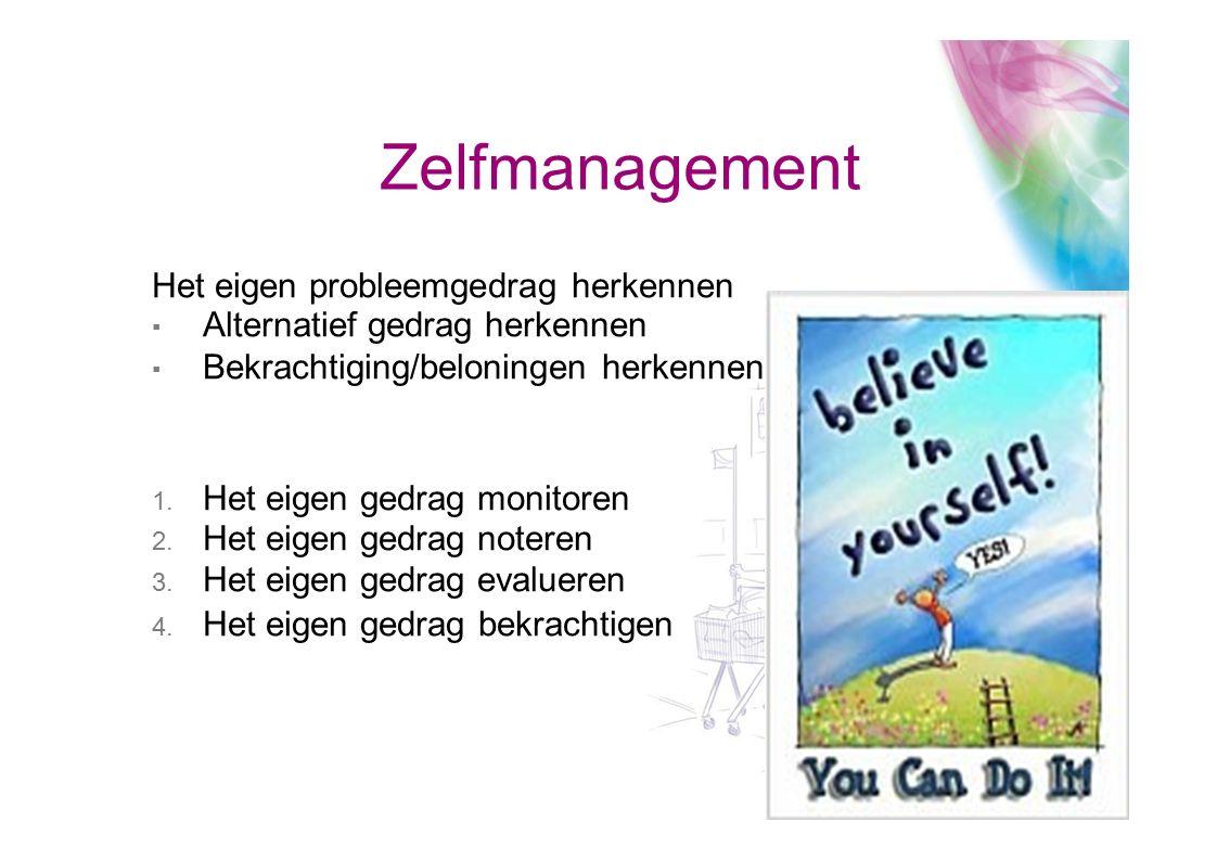 Zelfmanagement Het eigen probleemgedrag herkennen ▪ Alternatief gedrag herkennen ▪ Bekrachtiging/beloningen herkennen 1. Het eigen gedrag monitoren 2.