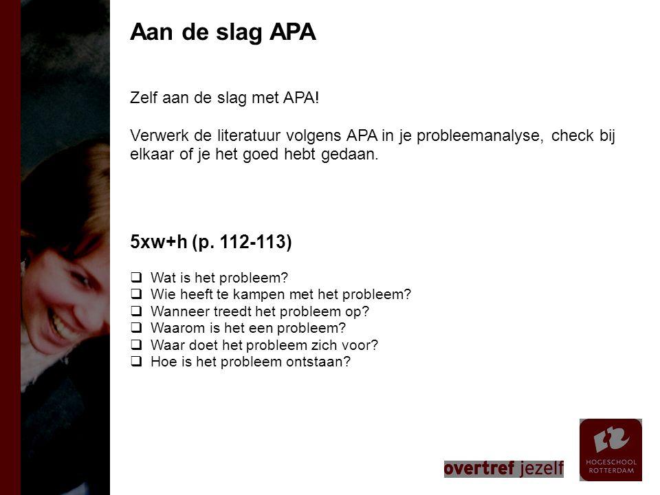 Zelf aan de slag met APA! Verwerk de literatuur volgens APA in je probleemanalyse, check bij elkaar of je het goed hebt gedaan. 5xw+h (p. 112-113)  W