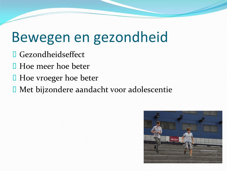 Bewegen en gezondheid  Gezondheidseffect  Hoe meer hoe beter  Hoe vroeger hoe beter  Met bijzondere aandacht voor adolescentie