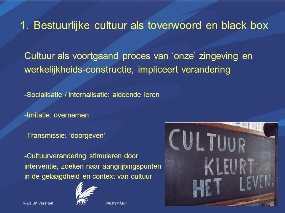 1.Bestuurlijke cultuur als toverwoord en black box Cultuur als voortgaand proces van 'onze' zingeving en werkelijkheids-constructie, impliceert verandering -Socialisatie / internalisatie; aldoende leren -Imitatie: overnemen -Transmissie: 'doorgeven' -Cultuurverandering stimuleren door interventie, zoeken naar aangrijpingspunten in de gelaagdheid en context van cultuur