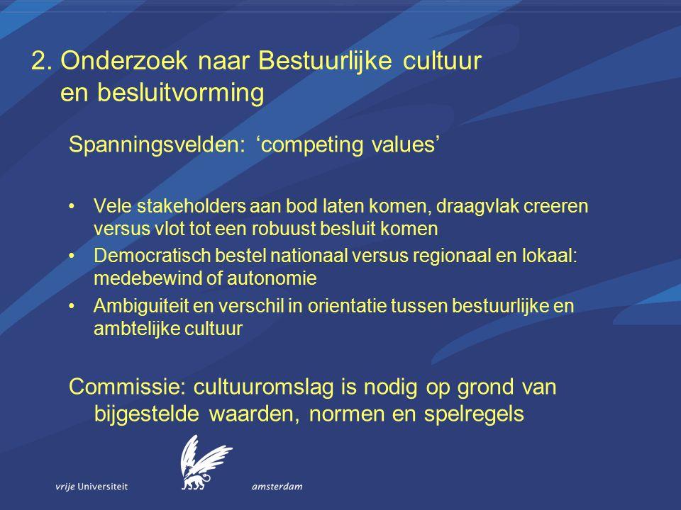 2. Onderzoek naar Bestuurlijke cultuur en besluitvorming Spanningsvelden: 'competing values' Vele stakeholders aan bod laten komen, draagvlak creeren