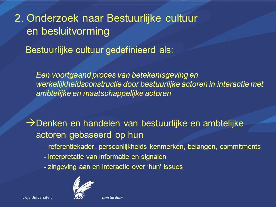 2. Onderzoek naar Bestuurlijke cultuur en besluitvorming Bestuurlijke cultuur gedefinieerd als: Een voortgaand proces van betekenisgeving en werkelijk