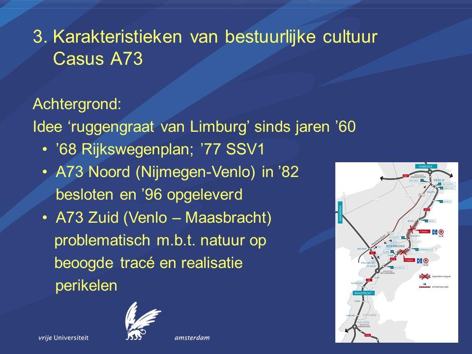 3. Karakteristieken van bestuurlijke cultuur Casus A73 Achtergrond: Idee 'ruggengraat van Limburg' sinds jaren '60 '68 Rijkswegenplan; '77 SSV1 A73 No