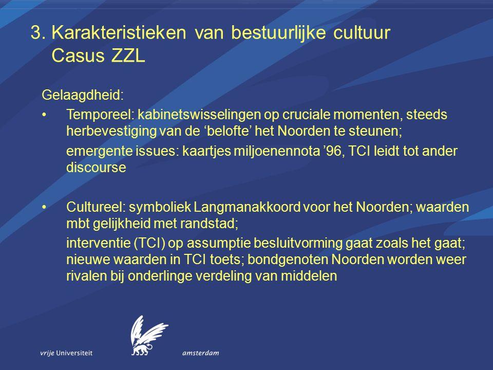 3. Karakteristieken van bestuurlijke cultuur Casus ZZL Gelaagdheid: Temporeel: kabinetswisselingen op cruciale momenten, steeds herbevestiging van de