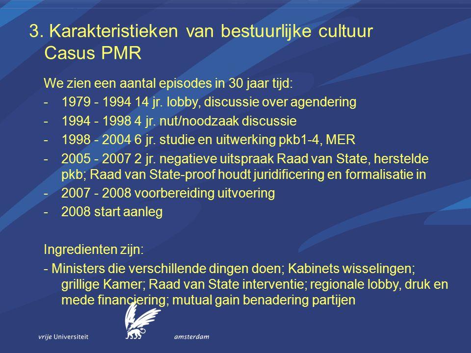 3. Karakteristieken van bestuurlijke cultuur Casus PMR We zien een aantal episodes in 30 jaar tijd: -1979 - 1994 14 jr. lobby, discussie over agenderi