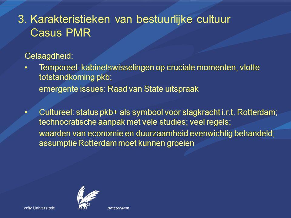 3. Karakteristieken van bestuurlijke cultuur Casus PMR Gelaagdheid: Temporeel: kabinetswisselingen op cruciale momenten, vlotte totstandkoming pkb; em