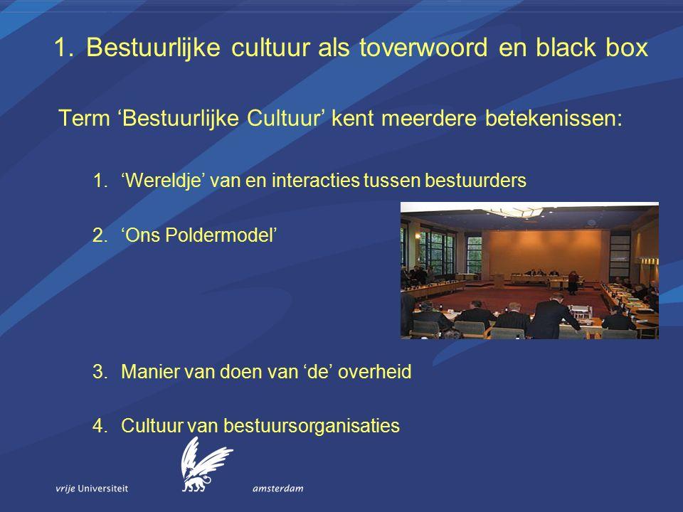 1.Bestuurlijke cultuur als toverwoord en black box Term 'Bestuurlijke Cultuur' kent meerdere betekenissen: 1.'Wereldje' van en interacties tussen bestuurders 2.'Ons Poldermodel' 3.Manier van doen van 'de' overheid 4.Cultuur van bestuursorganisaties