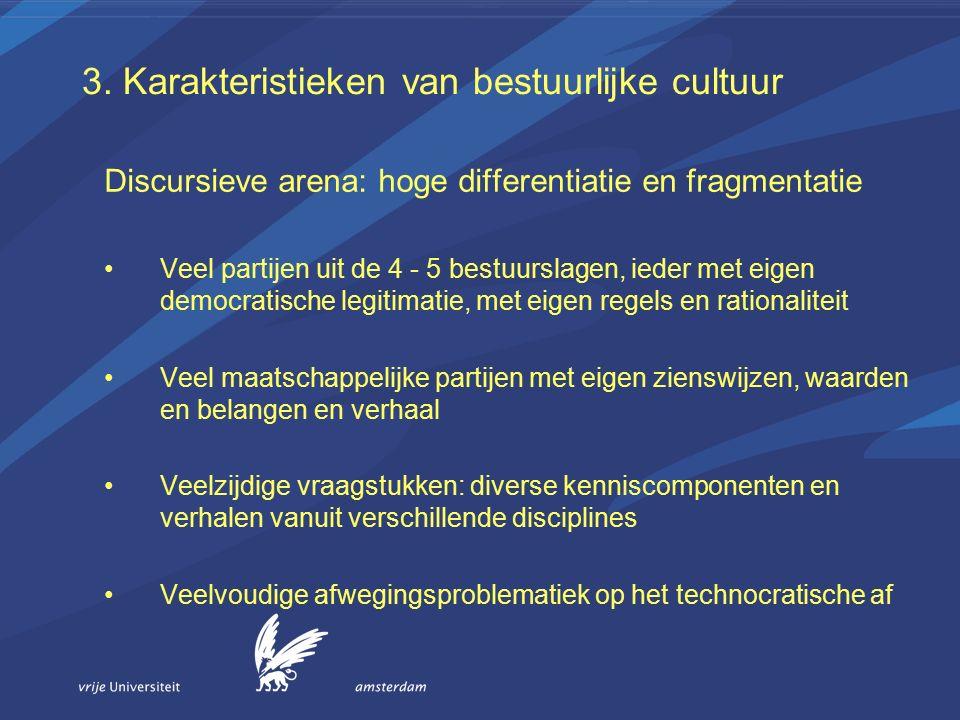 3. Karakteristieken van bestuurlijke cultuur Discursieve arena: hoge differentiatie en fragmentatie Veel partijen uit de 4 - 5 bestuurslagen, ieder me