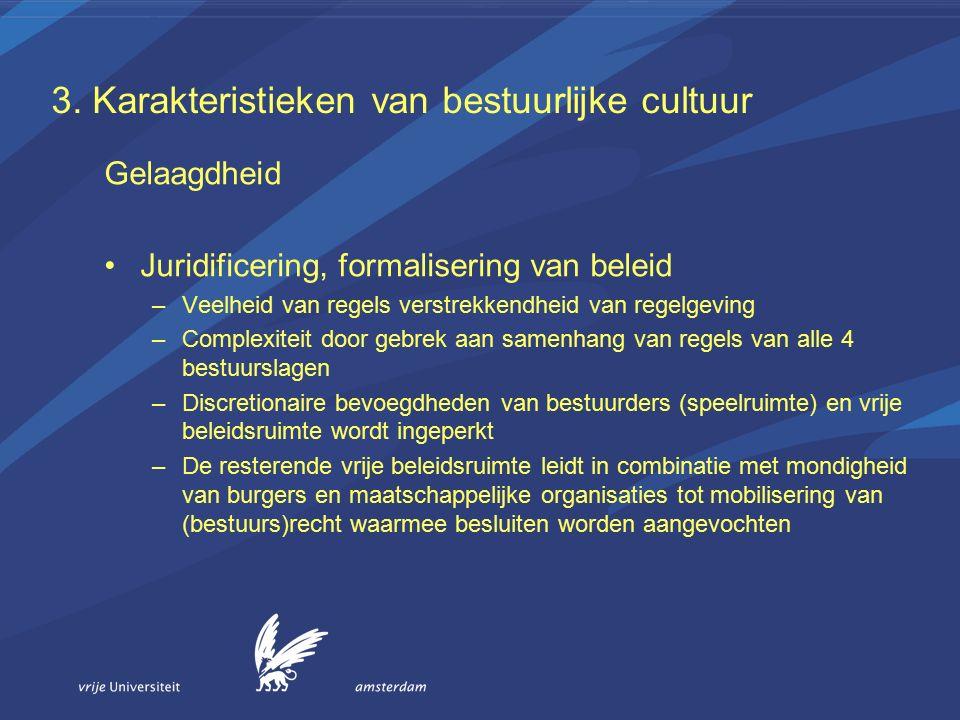 3. Karakteristieken van bestuurlijke cultuur Gelaagdheid Juridificering, formalisering van beleid –Veelheid van regels verstrekkendheid van regelgevin