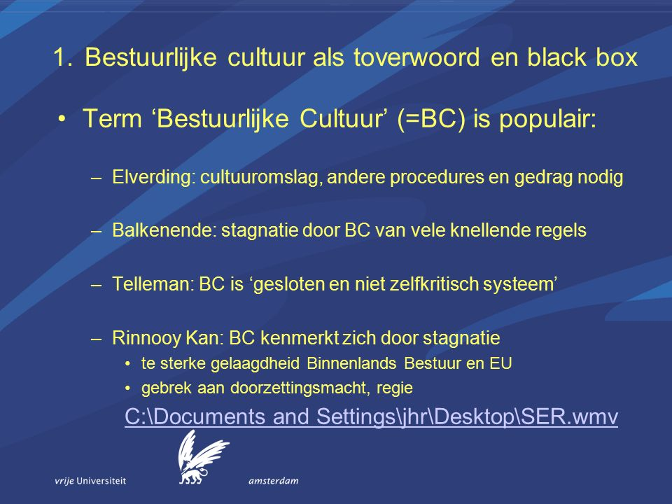 1.Bestuurlijke cultuur als toverwoord en black box Term 'Bestuurlijke Cultuur' (=BC) is populair: –Elverding: cultuuromslag, andere procedures en gedrag nodig –Balkenende: stagnatie door BC van vele knellende regels –Telleman: BC is 'gesloten en niet zelfkritisch systeem' –Rinnooy Kan: BC kenmerkt zich door stagnatie te sterke gelaagdheid Binnenlands Bestuur en EU gebrek aan doorzettingsmacht, regie C:\Documents and Settings\jhr\Desktop\SER.wmv