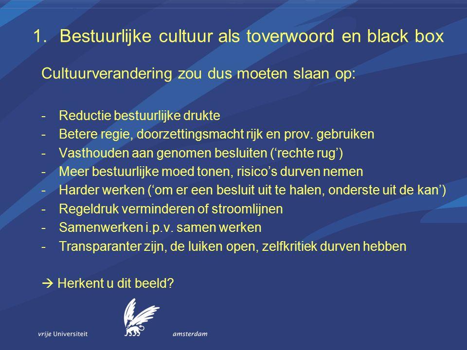1.Bestuurlijke cultuur als toverwoord en black box Cultuur nader bekeken: -' Cultura': bewerken, creeren door leden van een gemeenschap -Maatschappelijke betekenis: beschaving, kunstuiting -Cultuur: wat leden van een gemeenschap delen, cultuur is een samenhangend geheel van gedeelde